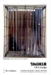 TADASUKE展 『ガラスの雨』 (K's Gallery 2010/12/2-12/7)