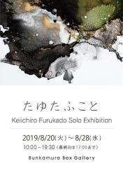 Keiichiro Furukado Solo Exhibition たゆたふこと