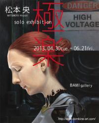 松本央 個展「極楽」(COMBINE\BAMI Gallery 2013/4/30-6/21)