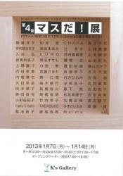 第4回マスだ!展(K's Gallery 2013/1/7-1/14)